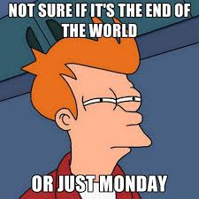 Meme End Of The World - not sure if it s the end of the world or just monday create meme
