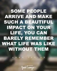 """44 """"Some people arrive and make such a beautiful impact on your life you can barely remember what life was like without them """""""