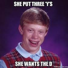 She Wants The D Meme - she put three y s she wants the d bad luck brian make a meme