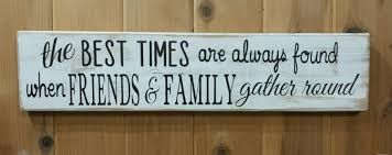 Family Wood Sign Home Decor The Best Times Are Always Found When Friends U0026 Family Gather
