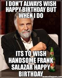 I Dont Always Meme - i don t always wish happy birthday but when i do its to wish