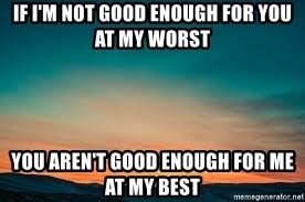 Not Good Enough Meme - if i m not good enough for you at my worst you aren t good enough