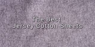 best fabric for sheets the best jersey knit sheets quality cotton that s noticeably different