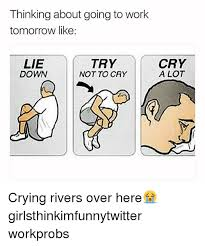 Try Not To Cry Meme - thinking about going to work tomorrow like lie down try not to cry