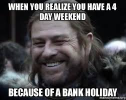 4 Day Weekend Meme - when you realize you have a 4 day weekend because of a bank holiday