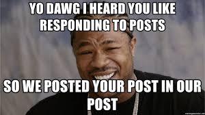 Yo Dawg Meme Generator - yo dawg i heard you like responding to posts so we posted your