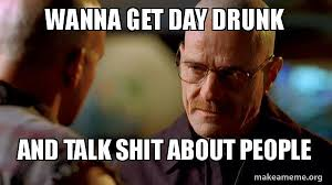 wanna get day drunk and talk shit about people breaking bad make