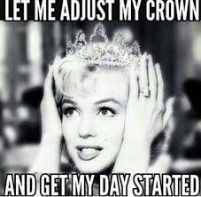 Good Morning Ladies Meme - let me adjust my crown and get my day started 3 4real