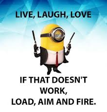 live laugh love meme live laugh love if that doesn t work load aim and fire fire meme