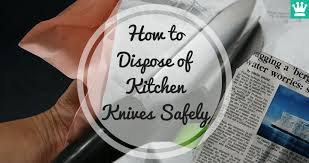 how to dispose of kitchen knives how to dispose of kitchen knives safely must read kitchen