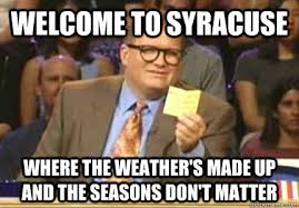 Syracuse Meme - welcome to syracuse where the weather s made up and the seasons