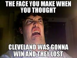 Cleveland Meme - the face you make when you thought cleveland was gonna win and