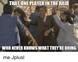 Raid Meme - that one player in the raid who never knows what they re doing