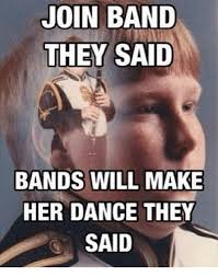 Bands Make Her Dance Meme - join band they said bands will make her dance they said dancing