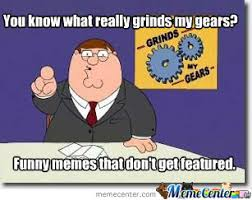What Grinds My Gears Meme - you know what really grinds my gears by themememaster24 meme center