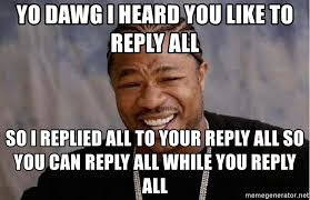 yo dawg i heard you like to reply all so i replied all to your reply