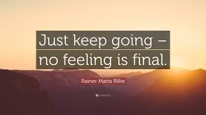keep going quote pics rainer maria rilke quote u201cjust keep going u2013 no feeling is final