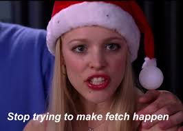 Stop Trying To Make Fetch Happen Meme - mean girls slang fetch 10 years later why it didn t catch on