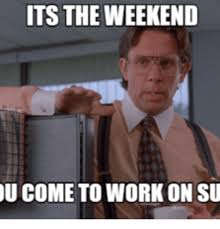 I Work Weekends Meme - its the weekend come to work on su the weekend meme on me me