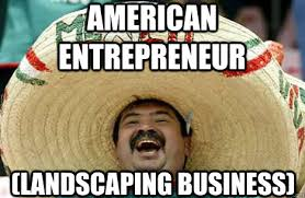Landscaping Memes - american entrepreneur landscaping business merry mexican