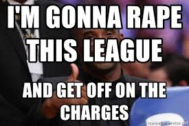 Kobe Rape Meme - i m gonna rape this league and get off on the charges kobe bryant