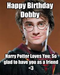 Harry Potter Birthday Meme - happy birthday dobby harry potter loves you so glad to have you as