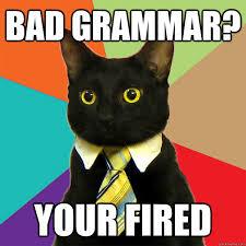 Bad Grammar Meme - bad grammar your fired bad grammar pinterest bad grammar