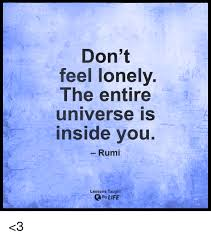 Feeling Lonely Memes - don t feel lonely the entire universe inside you rumi lessons