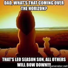 Leo Season Meme - dad what s that coming over the horizon that s leo season son all