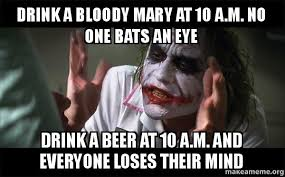 Bloody Mary Meme - drink a bloody mary at 10 a m no one bats an eye drink a beer at