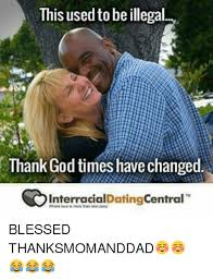 Interracial Dating Meme - this used tobe illegal thank god times have changed