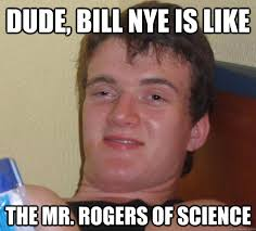 Bill Nye Memes - dude bill nye is like the mr rogers of science 10 guy quickmeme