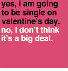 Single On Valentines Day Meme - yes i am going to be single on valentine s day no i don t think it s