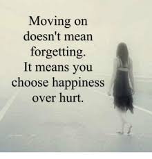 moving on doesn t mean forgetting it means you choose happiness over