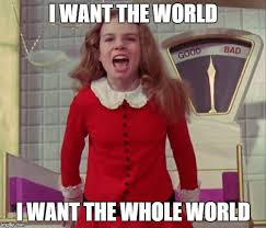 Willy Wonka And The Chocolate Factory Meme - i want the world i want the whole world imgflip