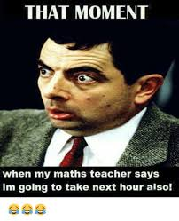 That Moment Meme - that moment when my maths teacher says im going to take next hour