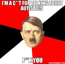 F You Meme - i m a c t for talking about autistics f k you meme advice hitler