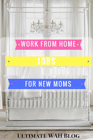 work from home jobs for new moms ultimate wah blog