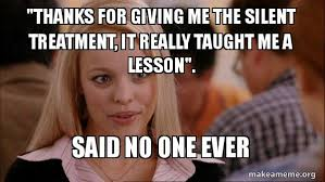 Silent Treatment Meme - thanks for giving me the silent treatment it really taught me a
