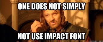 Impact Meme - one does not simply not use impact font one does not simply