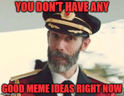 Good Ideas For Memes - don t have any good meme ideas right now