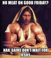 Jesus Good Friday Meme - no meat on good friday nah gains don t wait for jesus