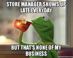 Meme Store - store manager shows up late everyday but that s none of my business