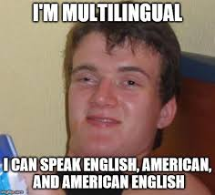 Speak English Meme - i m multilingual i can speak english american and american english