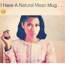 Memes Mean - i have a natural mean mug meme on sizzle