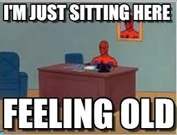 Feeling Old Meme - i m just sitting here spiderman desk meme on memegen