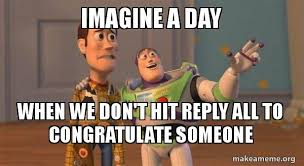 Reply All Meme - imagine a day when we don t hit reply all to congratulate someone