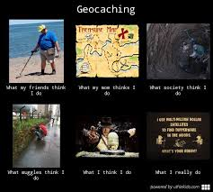 What I Really Do Meme - geocaching what people think i do what i really do meme image