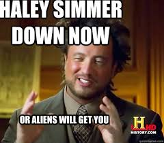 Haley Meme - haley simmer down now or aliens will get you alienssssss quickmeme