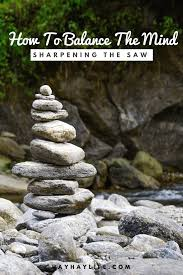 how to balance the mind sharpening the saw hay hay life
